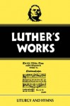 Luther's Works, Volume 53: Liturgy and Hymns - Martin Luther