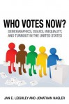 Who Votes Now?: Demographics, Issues, Inequality, and Turnout in the United States - Jan E. Leighley, Jonathan Nagler