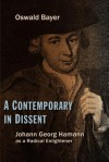 A Contemporary in Dissent: Johann Georg Hamann as Radical Enlightener - Oswald Bayer, Roy A. Harrisville, Mark C. Mattes