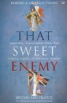 That Sweet Enemy: The British and the French from the Sun King to the Present - Robert Tombs, Isabelle Tombs