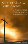 King of Glory, Lord Alone: A Choral Suite for Palm Sunday Through Easter - Marty Parks