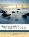 His Life, Writings and Speeches - Mahatma Gandhi, Sarojini Naidu