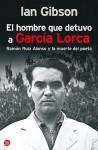 El Hombre Que Detuvo A García Lorca: Ruiz Alonso Y La Muerte Del Poeta - Ian Gibson