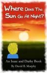 Where Does the Sun Go at Night? (Isaac and Darby) - David Murphy, Barbara Murphy, Riley Murphy, Fedd K