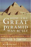 How the Great Pyramid Was Built - Craig B. Smith, Zahi A. Hawass, Mark Lehner