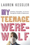My Teenage Werewolf: A Mother, a Daughter, a Journey Through the Thicket of Adolescence - Lauren Kessler