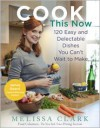 Cook This Now: 120 Easy and Delectable Dishes You Can't Wait to Make - Melissa Clark