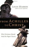 From Achilles to Christ: Why Christians Should Read the Pagan Classics - Louis Markos