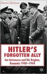 Hitler's Forgotten Ally: Ion Antonescu and his Regime, Romania, 1940 -1944 - Dennis Deletant