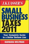 J.K. Lasser's Small Business Taxes 2011: Your Complete Guide to a Better Bottom Line - Barbara Weltman