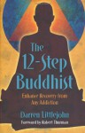 The 12-Step Buddhist: Enhance Recovery from Any Addiction - Darren Littlejohn, Robert A.F. Thurman