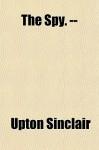 The Spy. -- - Upton Sinclair