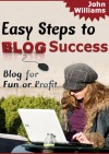 Easy Steps To Blog Success - John Williams