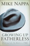 Growing Up Fatherless: Healing from the Absence of Dad - Mike Nappa