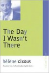 The Day I Wasn't There - Hélène Cixous, Beverley Bie Brahic