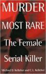 Murder Most Rare: The Female Serial Killer - Michael D. Kelleher