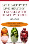 Eat Healthy To Live Healthy: It Starts With Healthy Food (An Introduction To Weight Loss) - Gene Anthony