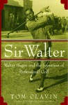 Sir Walter: Walter Hagen and the Invention of Professional Gol - Tom Clavin