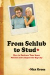 From Schlub to Stud: How to Embrace Your Inner Mensch and Conquer the Big City - Max Gross