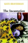 Incantation of Frida K. - Kate Braverman, M. Astella Saw