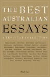The Best Australian Essays: A Ten-Year Collection - Tim Flannery, David Malouf, J.M. Coetzee, Clive James, Thomas Keneally, Richard Flanagan, Simon Leys, Tim Winton, Inga Clendinnen, Peter Porter, John Birmingham, Kate Jennings, Robyn Davidson, David Marr, Christos Tsiolkas, Barry Humphries, David Foster, Alan Frost, Robe