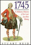 1745: A Military History of the Last Jacobite Uprising - Stuart Reid
