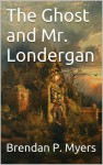 The Ghost and Mr. Londergan - Brendan P. Myers