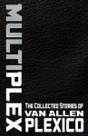 MULTIPLEX: The Collected Stories of Van Allen Plexico - Van Allen Plexico
