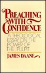 Preaching with Confidence: A Theological Essay on the Power of the Pulpit - James Daane