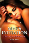Mae's Initiation: Tales of a Submissive - Ellie Saxx