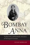 "Bombay Anna: The Real Story and Remarkable Adventures of the ""King and I"" Governess - Susan Morgan"