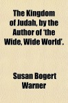 The Kingdom of Judah, by the Author of 'The Wide, Wide World'. - Susan Bogert Warner