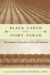 Black Earth and Ivory Tower: New American Essays from Farm and Classroom - Zachary Michael Jack