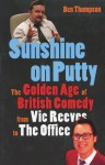 Sunshine on Putty: The Golden Age of British Comedy from Vic Reeves to The Office - Ben Thompson