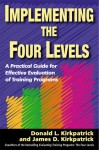 Implementing the Four Levels: A Practical Guide for Effective Evaluation of Training Programs - Donald L. Kirkpatrick, James D. Kirkpatrick