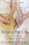 Singing the Life: The story of a family living in the shadow of Cancer - Elizabeth Bryan