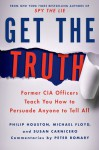 Get the Truth: Former CIA Officers Teach You How to Persuade Anyone to Tell All - Philip Houston, Michael Floyd, Susan Carnicero, Peter Romary