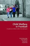 Child Welfare in Football: An Exploration of Children's Welfare in the Modern Game - Celia Brackenridge, Kate Russell, Andy Pitchford