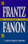 Frantz Fanon: Conflicts and Feminisms - T. Denean Sharpley-Whiting, Joy James