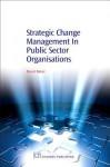 Strategic Change Management in Public Sector Organisations - David Baker