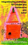 Integrative Psychotherapy For Children And Adolescents With Adhd - Sebastiano Santostefano