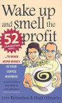 Wake Up and Smell the Profit: 52 Guaranteed Ways to Make More Money in Your Coffee Business - John Richardson, Hugh Gilmartin