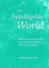 The Intelligible World: Metaphysical Revolution in the Genesis of Kant's Theory of Morality - James Lawler