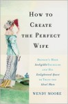 How to Create the Perfect Wife: Britain's Most Ineligible Bachelor and His Enlightened Quest to Train the Ideal Mate - Wendy Moore