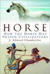 Horse: How the Horse Has Shaped Civilizations - J. Edward Chamberlin