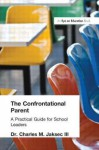 The Confrontational Parent: A Practical Guide For School Leaders - Charles M. Jaksec III, Charles Barnett III