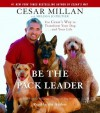 Be the Pack Leader: Use Cesar's Way to Transform Your Dog . . . and Your Life - Cesar Millan, Melissa Jo Peltier