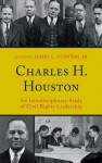 Charles H. Houston: An Interdisciplinary Study of Civil Rights Leadership - James L. Conyers Jr., Derek W. Black, John Brittain, Malachi Crawford ; Lewis R. Gordon ; Katherine Bankole Medina ; Christel N. Temple ; Julius E. Thomp