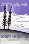 Arctic Village: A 1930's Portrait of Wiseman, Alaska - Robert Marshall