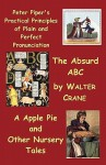 Peter Piper's Practical Principles of Plain and Perfect Pronunciation; The Absurd ABC; A Apple Pie and Other Nursery Tales - Walter Crane